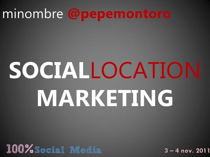minombre   @pepemontoro SOCIAL LOCATION MARKETING 3 – 4 nov. 2011