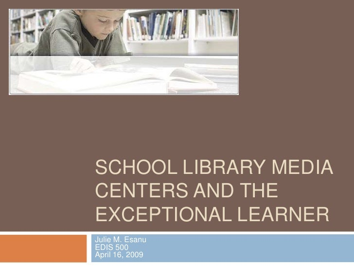 School Library Media Centers and the Exceptional Learner<br />Julie M. EsanuEDIS 500April 16, 2009<br />