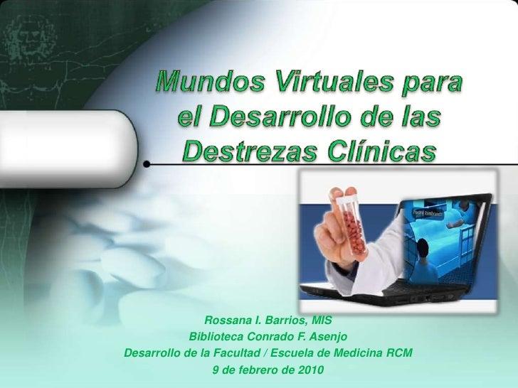 Mundos Virtuales para el Desarrollo de las Destrezas Clínicas <br />Rossana I. Barrios, MIS<br />BibliotecaConrado F. Asen...