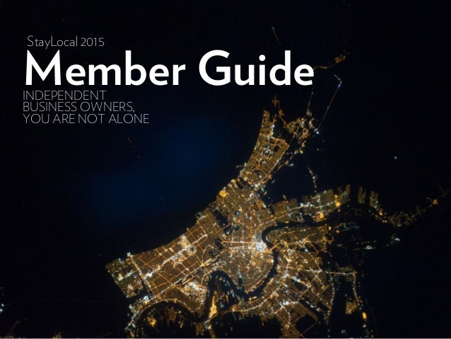 Member GuideINDEPENDENT BUSINESS OWNERS, YOU ARE NOT ALONE StayLocal 2015