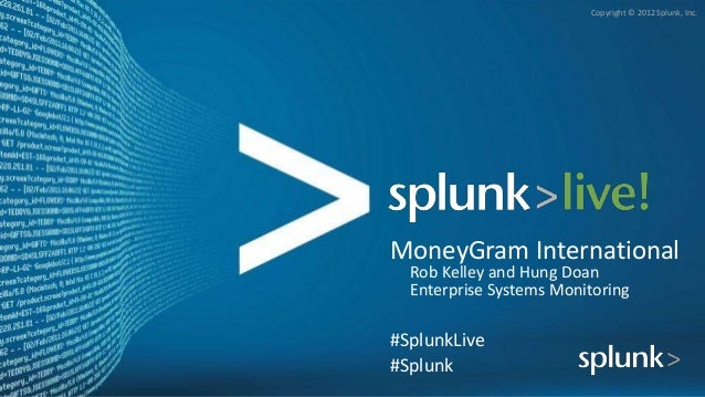 Copyright © 2012 Splunk, Inc.MoneyGram InternationalRob Kelley and Hung DoanEnterprise Systems Monitoring#SplunkLive#Splunk