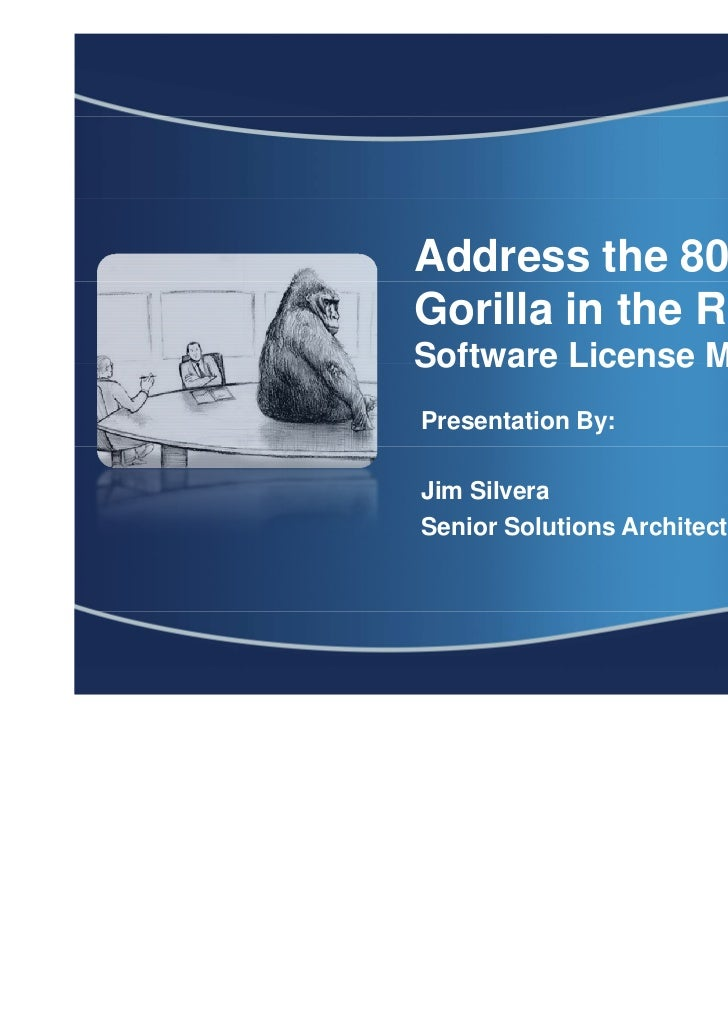 Address the 800 poundGorilla in the Room :Software License ManagementPresentation By:Jim SilveraSenior Solutions Architect