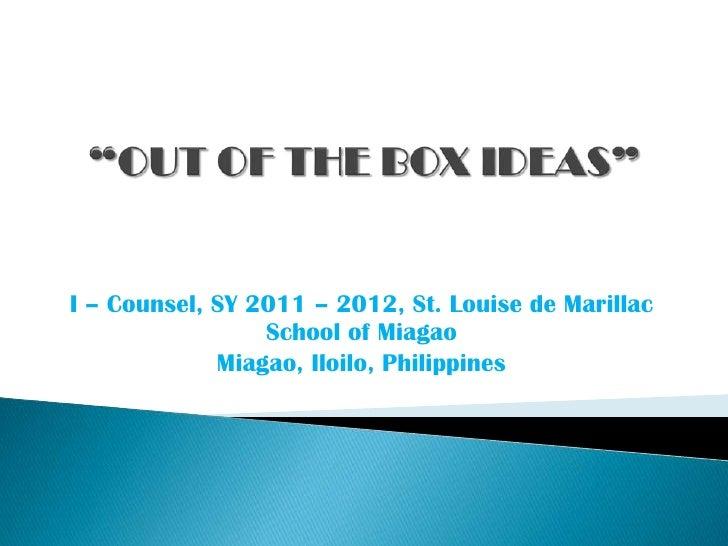 """OUT OF THE BOX IDEAS""<br />I – Counsel, SY 2011 – 2012, St. Louise de Marillac School of Miagao<br />Miagao, Iloilo, Phil..."