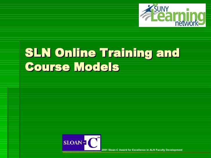 SLN Online Training and Course Models 2001 Sloan-C Award for Excellence in ALN Faculty Development