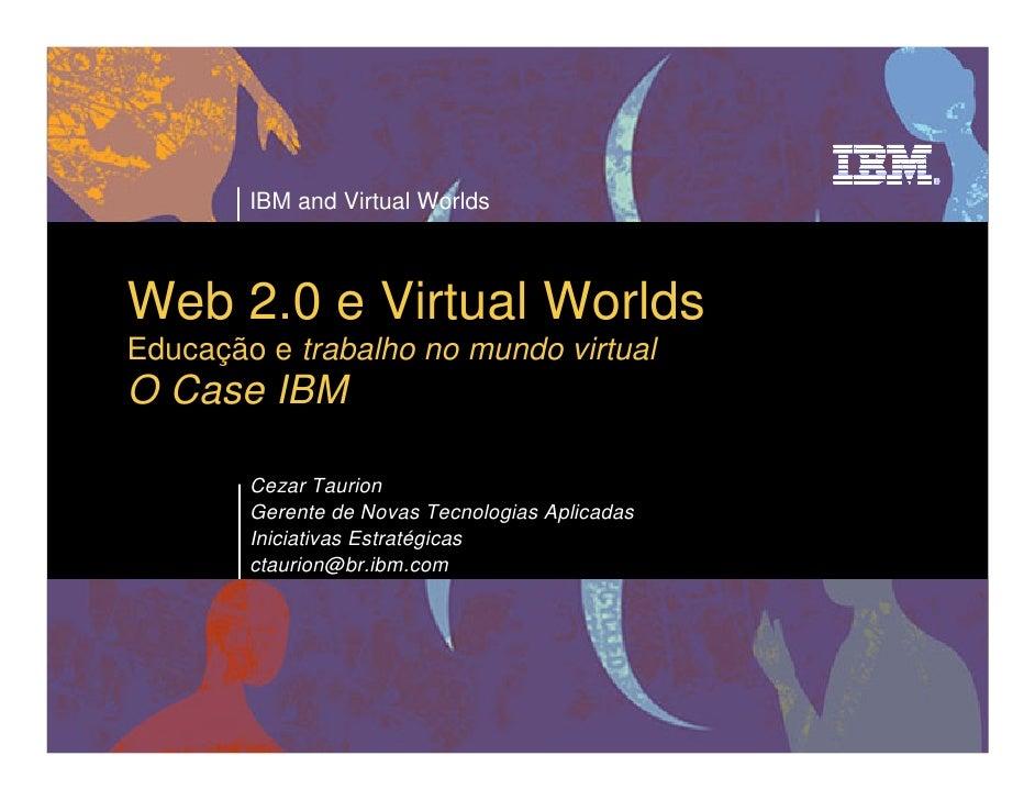 IBM and Virtual Worlds    Web 2.0 e Virtual Worlds Educação e trabalho no mundo virtual O Case IBM          Cezar Taurion ...