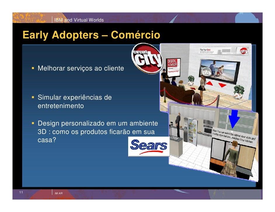 IBM and Virtual Worlds    Early Adopters – Comércio       Melhorar serviços ao cliente         Simular experiências de    ...