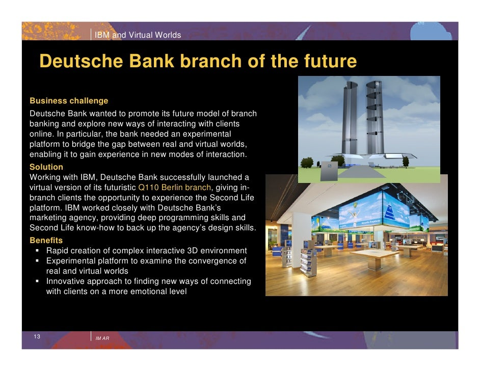IBM and Virtual Worlds     Deutsche Bank branch of the future  Bridges real and virtual worlds with IBM Business challenge...