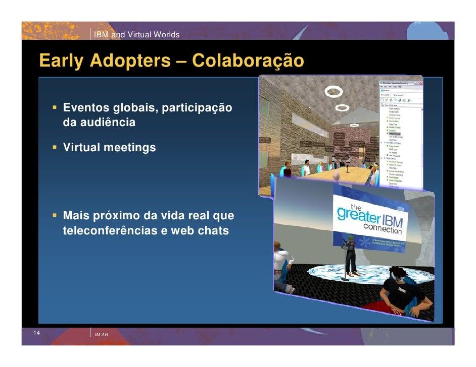 IBM and Virtual Worlds    Early Adopters – Colaboração       Eventos globais, participação      da audiência       Virtual...