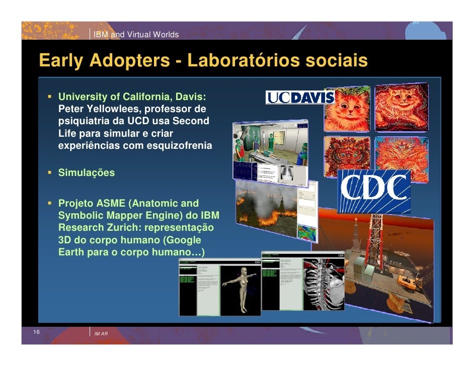 IBM and Virtual Worlds    Early Adopters - Laboratórios sociais      University of California, Davis:      Peter Yellowlee...