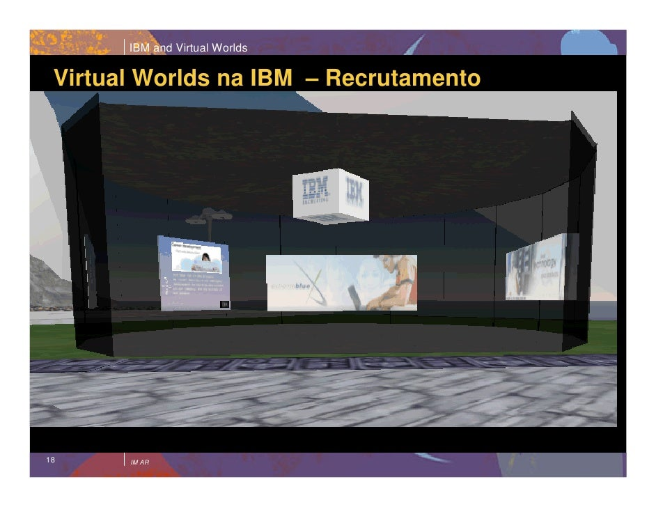 IBM and Virtual Worlds   Virtual Worlds na IBM – Recrutamento     18     IM AR
