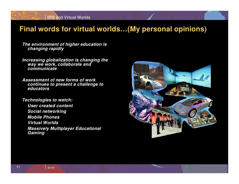 IBM and Virtual Worlds    Final words for virtual worlds…(My personal opinions)      The environment of higher education i...