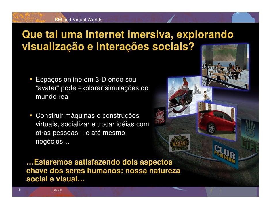 IBM and Virtual Worlds       Que tal uma Internet imersiva, explorando     visualização e interações sociais?        Espaç...