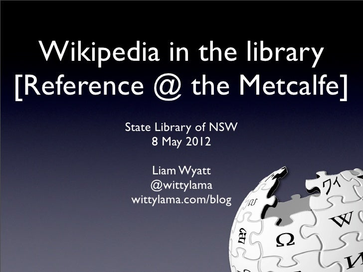 Wikipedia in the library[Reference @ the Metcalfe]        State Library of NSW             8 May 2012             Liam Wya...