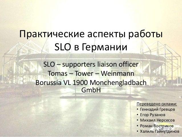 Практические аспекты работы SLO в Германии SLO – supporters liaison officer Tomas – Tower – Weinmann Borussia VL 1900 Monc...