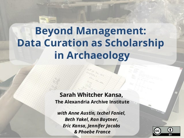Beyond Management: Data Curation as Scholarship in Archaeology Sarah Whitcher Kansa, The Alexandria Archive Institute with...