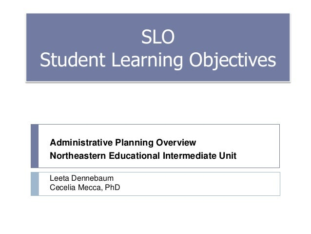 SLO Student Learning Objectives  Administrative Planning Overview Northeastern Educational Intermediate Unit Leeta Denneba...