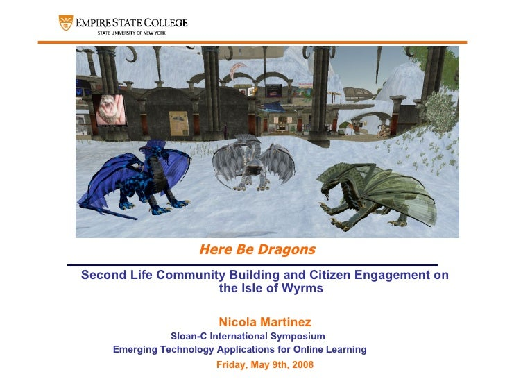 Here Be Dragons <ul><ul><ul><li>Second Life Community Building and Citizen Engagement on the Isle of Wyrms </li></ul></ul>...