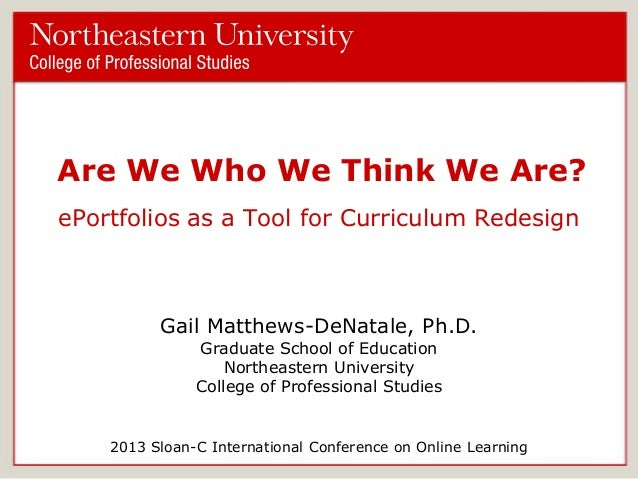 Are We Who We Think We Are? ePortfolios as a Tool for Curriculum Redesign  Gail Matthews-DeNatale, Ph.D. Graduate School o...