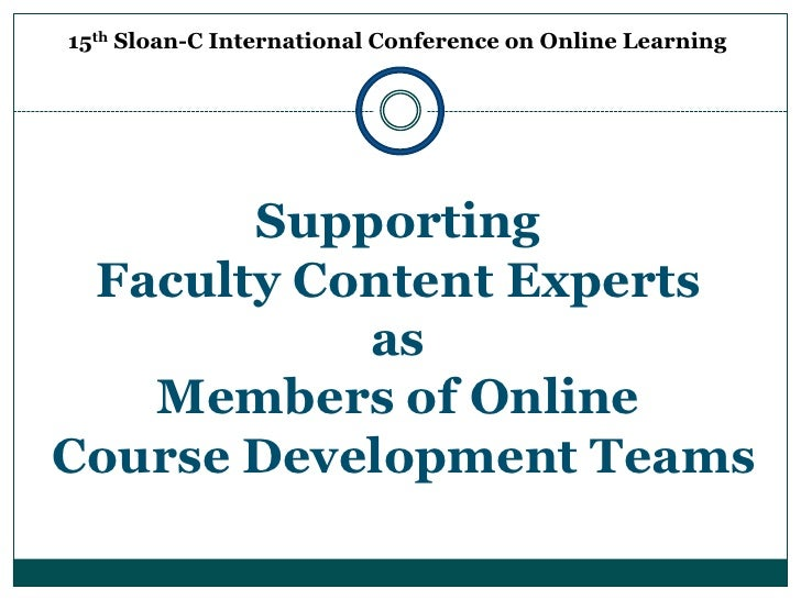 15th Sloan-C International Conference on Online Learning<br />Supporting <br />Faculty Content Experts <br />as <br />Memb...
