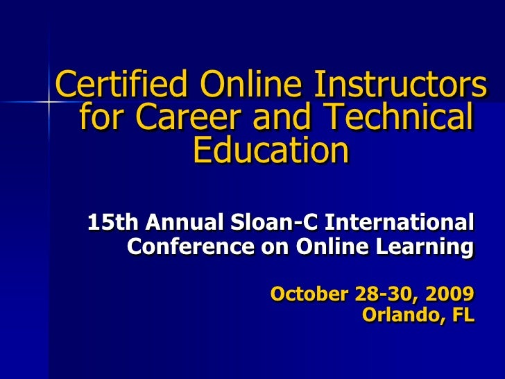 Certified Online Instructors for Career and Technical Education<br />15th Annual Sloan-C International Conference on Onlin...