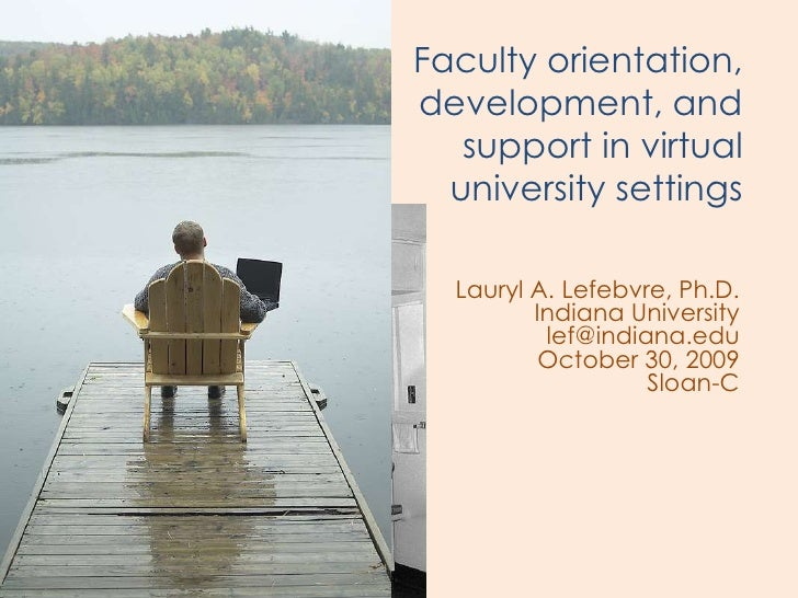 Faculty orientation, development, and    support in virtual   university settings    Lauryl A. Lefebvre, Ph.D.          In...