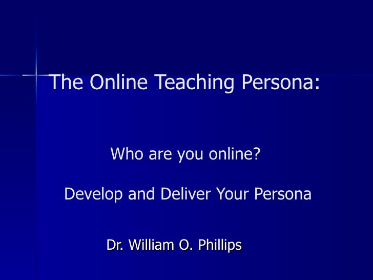 The Online Teaching Persona:  Who are you online?  Develop and Deliver Your Persona Dr. William O. Phillips