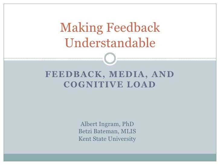 Feedback, Media, and Cognitive Load<br />Making Feedback Understandable<br />Albert Ingram, PhD<br />Betzi Bateman, MLIS<b...