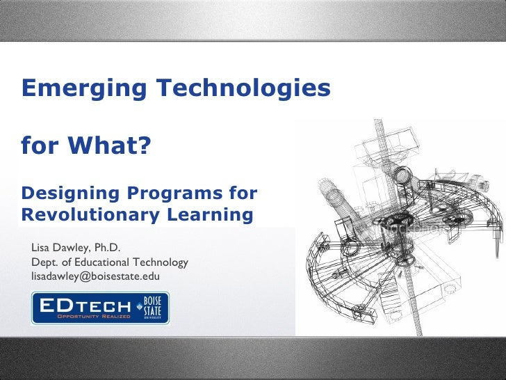 Emerging Technologies  for What? Designing Programs for Revolutionary Learning Lisa Dawley, Ph.D. Dept. of Educational Tec...