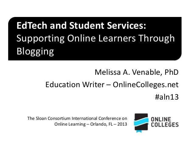 EdTech and Student Services: Supporting Online Learners Through Blogging Melissa A. Venable, PhD Education Writer – Online...