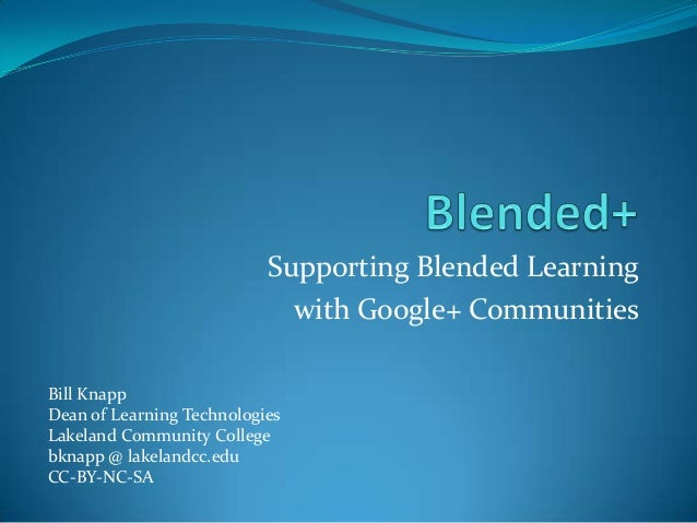 Supporting Blended Learning with Google+ Communities Bill Knapp Dean of Learning Technologies Lakeland Community College b...