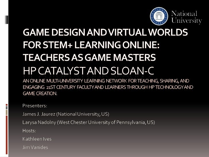 Game Design and Virtual Worlds for STEM+ Learning Online: Teachers as Game Masters HP Catalyst and Sloan-cAn  online  mult...