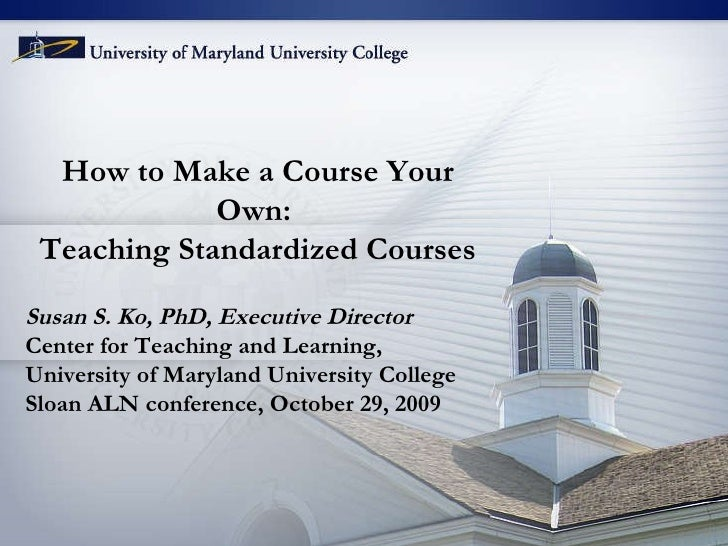 How to Make a Course Your Own:  Teaching Standardized Courses Susan S. Ko, PhD, Executive Director Center for Teaching and...