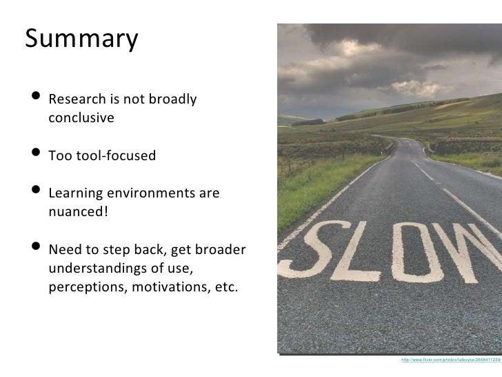 Summary <ul><li>Research is not broadly conclusive </li></ul><ul><li>Too tool-focused </li></ul><ul><li>Learning environme...