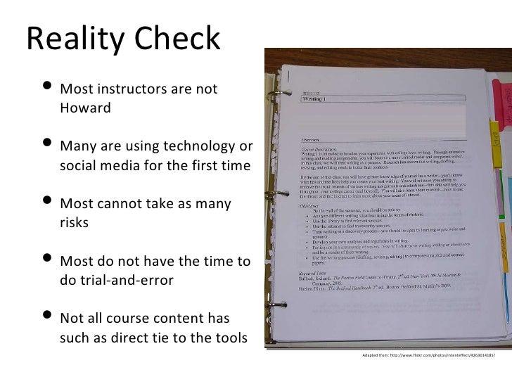 Reality Check <ul><li>Most instructors are not Howard </li></ul><ul><li>Many are using technology or social media for the ...