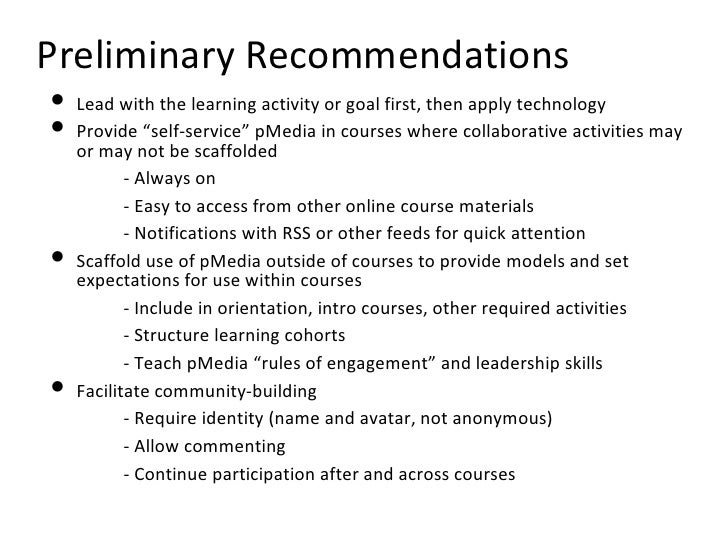 Preliminary Recommendations <ul><li>Lead with the learning activity or goal first, then apply technology </li></ul><ul><li...