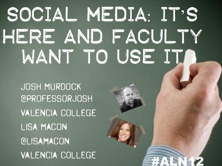 Social Media: It'sHere and Faculty Want to Use It Josh Murdock @professorjosh Valencia College Lisa Macon @lisamacon Valen...