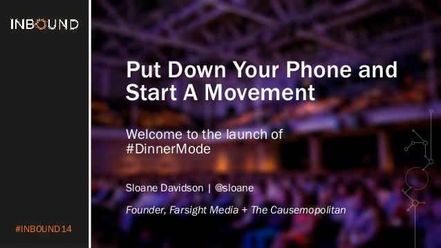 #INBOUND14  Put Down Your Phone and  Start A Movement  Welcome to the launch of  #DinnerMode  Sloane Davidson | @sloane  F...