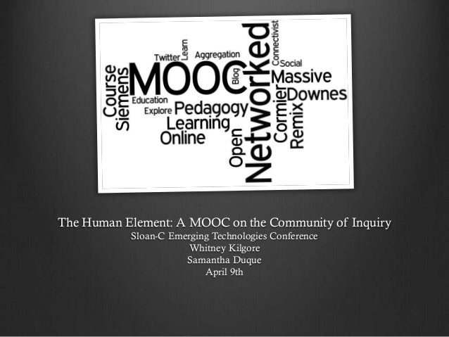 The Human Element: A MOOC on the Community of Inquiry Sloan-C Emerging Technologies Conference Whitney Kilgore Samantha Du...