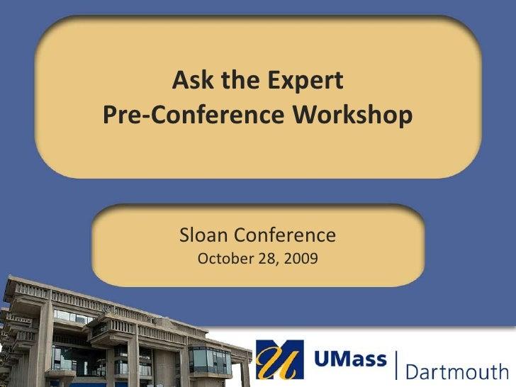 Ask the ExpertPre-Conference Workshop <br />Sloan ConferenceOctober 28, 2009<br />