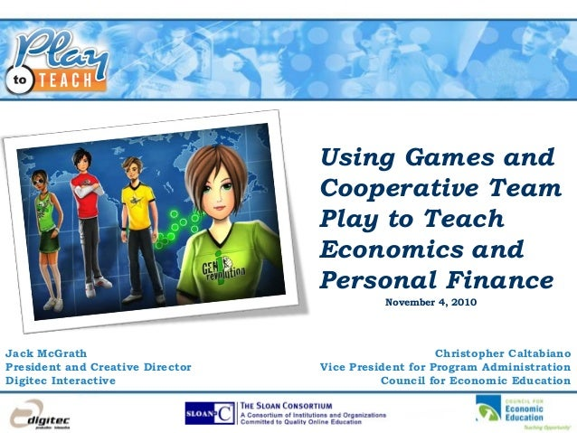Using Games and Cooperative Team Play to Teach Economics and Personal Finance Jack McGrath President and Creative Director...