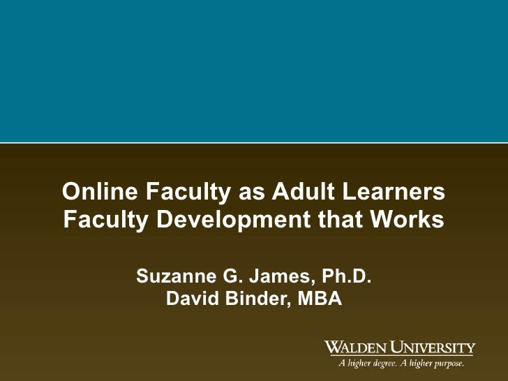 Online Faculty as Adult Learners Faculty Development that Works Suzanne G. James, Ph.D. David Binder, MBA