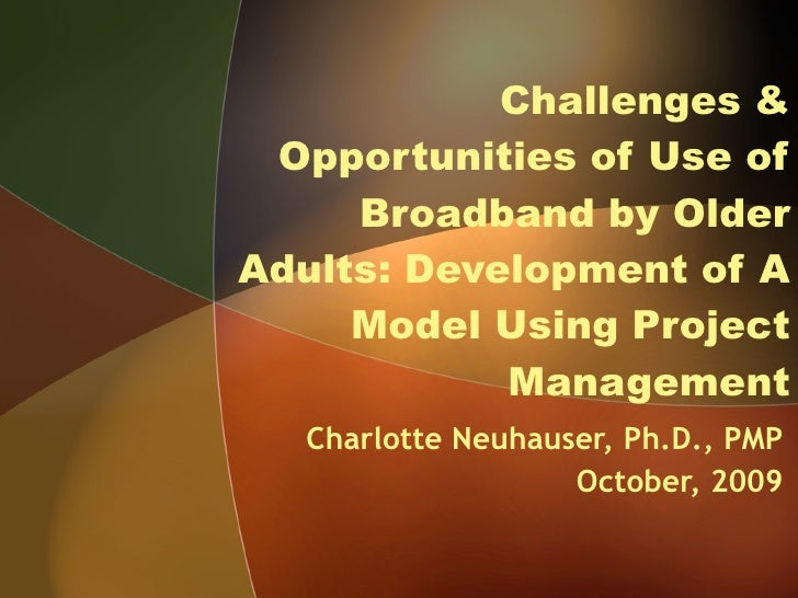 Challenges & Opportunities of Use of Broadband by Older Adults: Development of A Model Using Project Management Charlotte ...