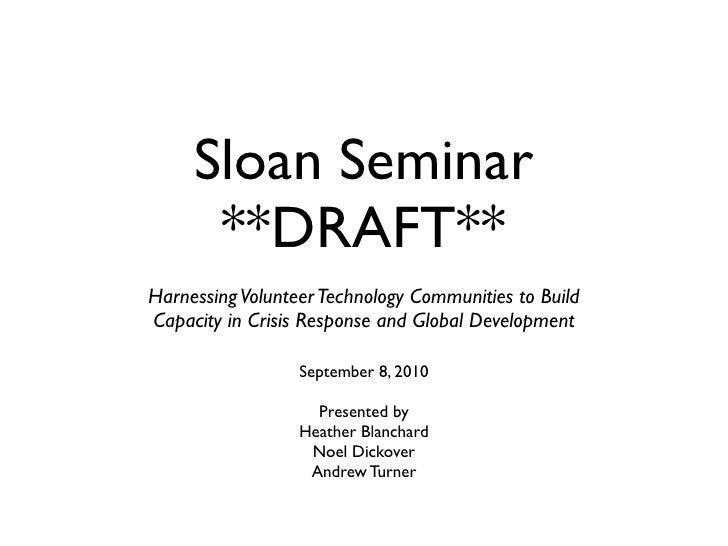 Sloan Seminar       **DRAFT** Harnessing Volunteer Technology Communities to Build Capacity in Crisis Response and Global ...