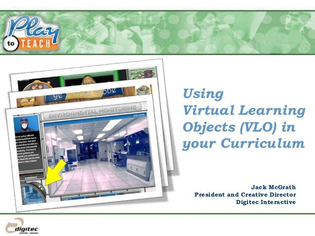 Using Virtual Learning Objects (VLO) in your Curriculum Jack McGrath President and Creative Director Digitec Interactive