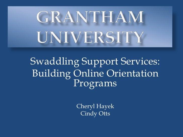 Grantham University<br />Swaddling Support Services: <br />Building Online Orientation Programs<br />Cheryl Hayek<br />Cin...