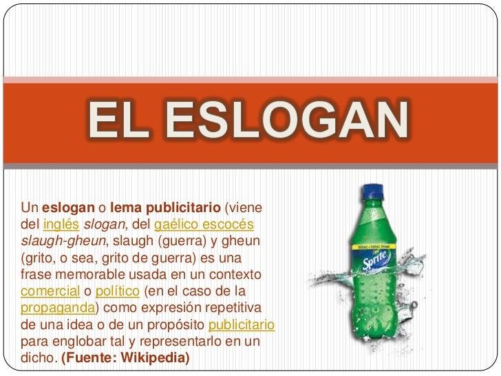 EL ESLOGAN<br />Un eslogan o lema publicitario (viene del inglésslogan, del gaélico escocésslaugh-gheun, slaugh (guerra) y...