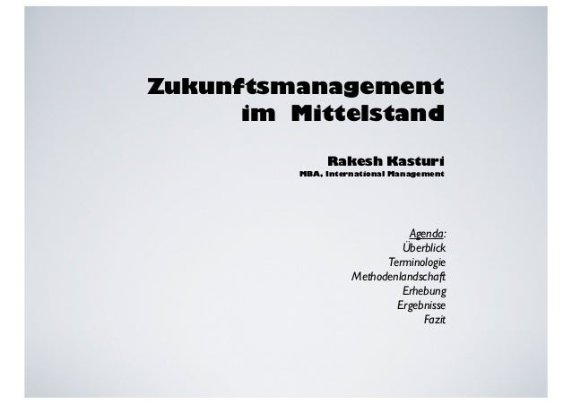 Zukunftsmanagement  im Mittelstand  Rakesh Kasturi  MBA, International Management  Agenda:  Überblick  Terminologie  Metho...