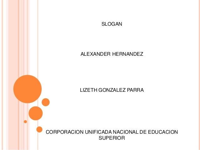 SLOGAN ALEXANDER HERNANDEZ LIZETH GONZALEZ PARRA CORPORACION UNIFICADA NACIONAL DE EDUCACION SUPERIOR