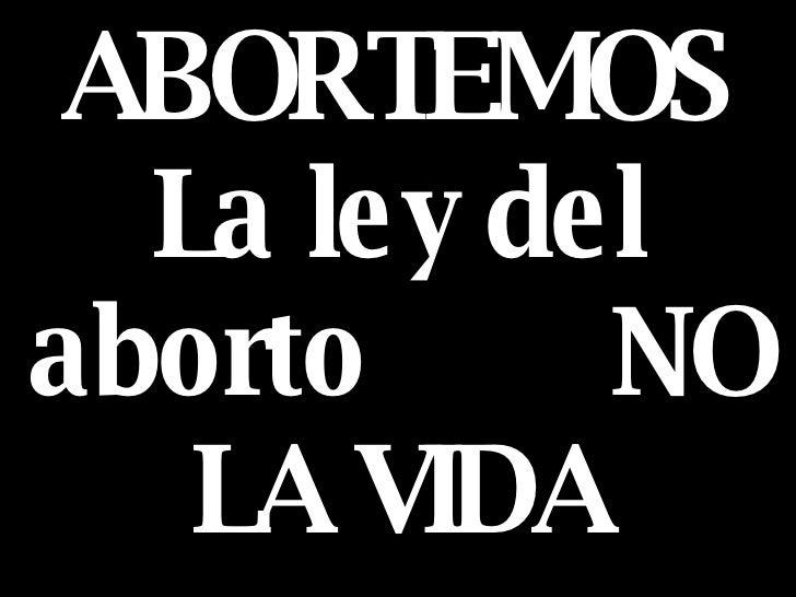 ABORTEMOS La ley del aborto  NO LA VIDA