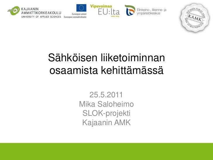 Sähköisen liiketoiminnanosaamista kehittämässä<br />25.5.2011<br />Mika Saloheimo<br />SLOK-projekti<br />Kajaanin AMK<br />